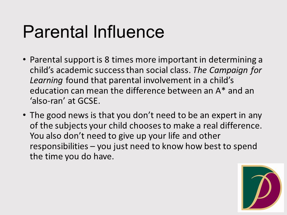 Parental Influence Parental support is 8 times more important in determining a child's academic success than social class.