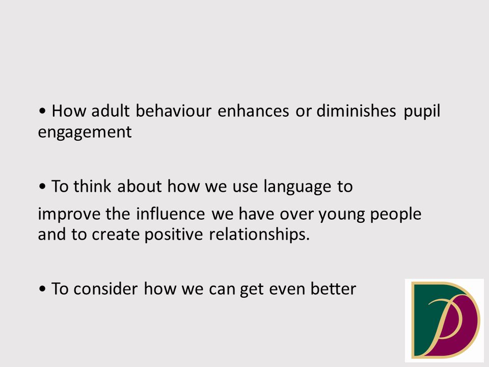 How adult behaviour enhances or diminishes pupil engagement To think about how we use language to improve the influence we have over young people and to create positive relationships.