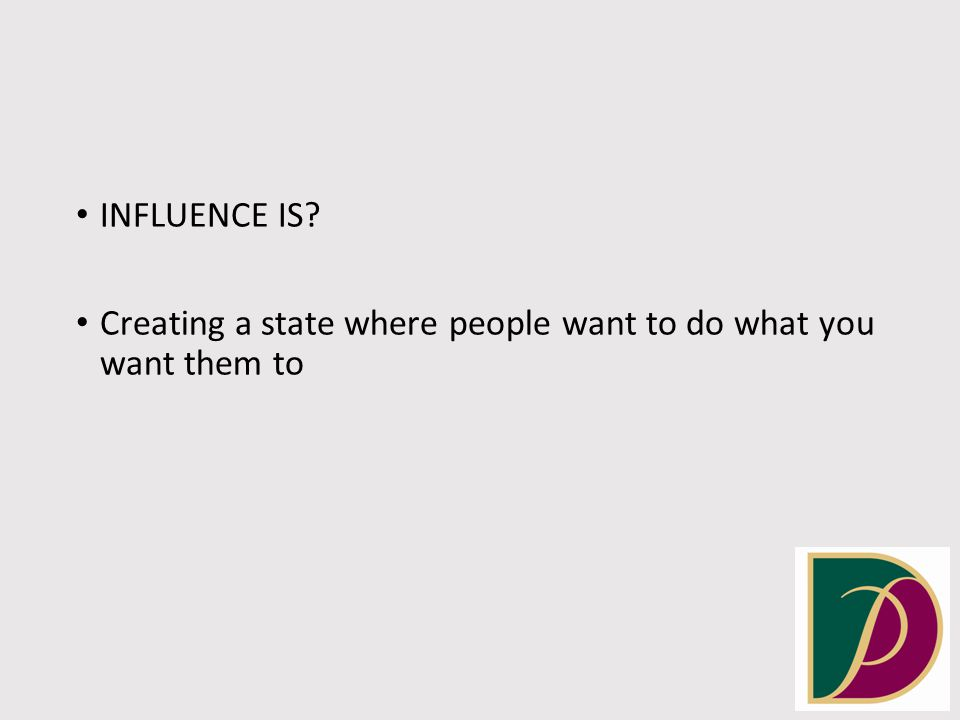 INFLUENCE IS? Creating a state where people want to do what you want them to