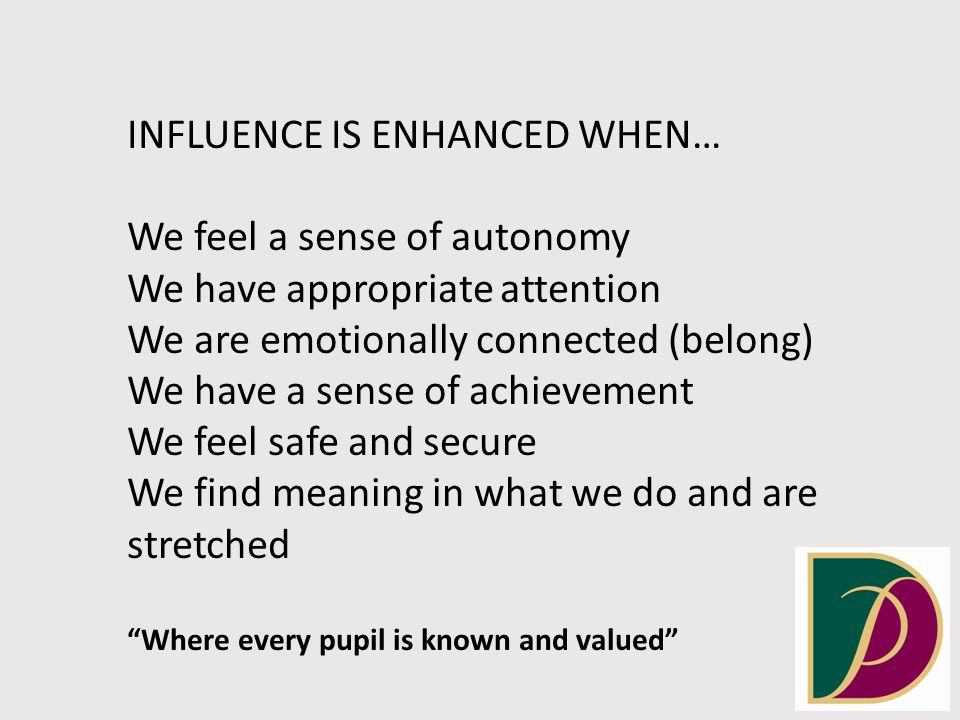 INFLUENCE IS ENHANCED WHEN… We feel a sense of autonomy We have appropriate attention We are emotionally connected (belong) We have a sense of achievement We feel safe and secure We find meaning in what we do and are stretched Where every pupil is known and valued