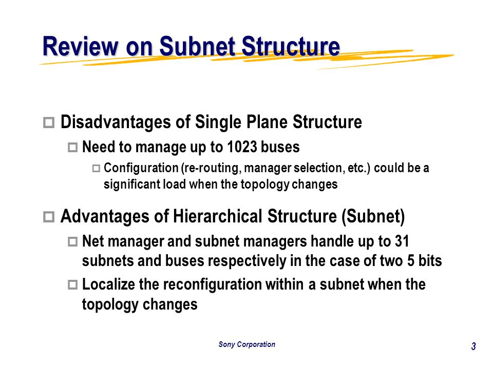 Sony Corporation 3 Review on Subnet Structure p Disadvantages of Single Plane Structure p Need to manage up to 1023 buses p Configuration (re-routing, manager selection, etc.) could be a significant load when the topology changes p p Advantages of Hierarchical Structure (Subnet) p p Net manager and subnet managers handle up to 31 subnets and buses respectively in the case of two 5 bits p p Localize the reconfiguration within a subnet when the topology changes