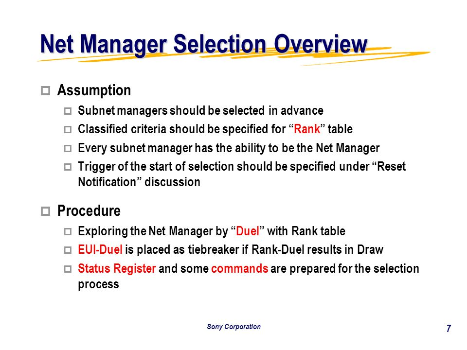 Sony Corporation 7 Net Manager Selection Overview p Assumption p Subnet managers should be selected in advance p Classified criteria should be specified for Rank table p Every subnet manager has the ability to be the Net Manager p Trigger of the start of selection should be specified under Reset Notification discussion p p Procedure p p Exploring the Net Manager by Duel with Rank table p p EUI-Duel is placed as tiebreaker if Rank-Duel results in Draw p p Status Register and some commands are prepared for the selection process