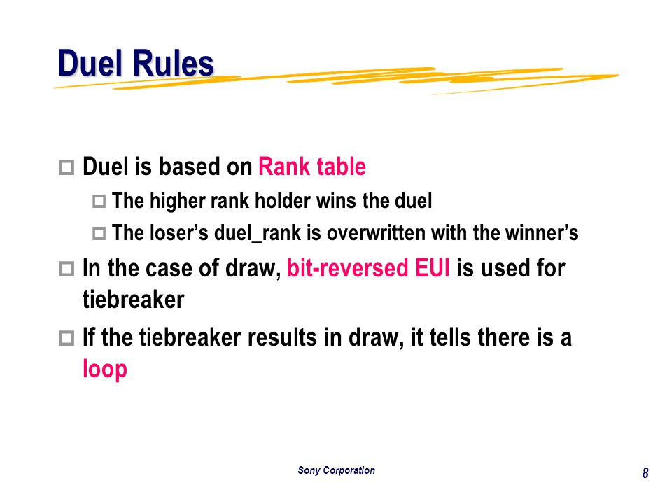 Sony Corporation 8 Duel Rules p Duel is based on Rank table p The higher rank holder wins the duel p The loser's duel_rank is overwritten with the winner's p In the case of draw, bit-reversed EUI is used for tiebreaker p If the tiebreaker results in draw, it tells there is a loop