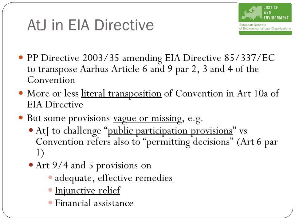 AtJ in EIA Directive PP Directive 2003/35 amending EIA Directive 85/337/EC to transpose Aarhus Article 6 and 9 par 2, 3 and 4 of the Convention More or less literal transposition of Convention in Art 10a of EIA Directive But some provisions vague or missing, e.g.