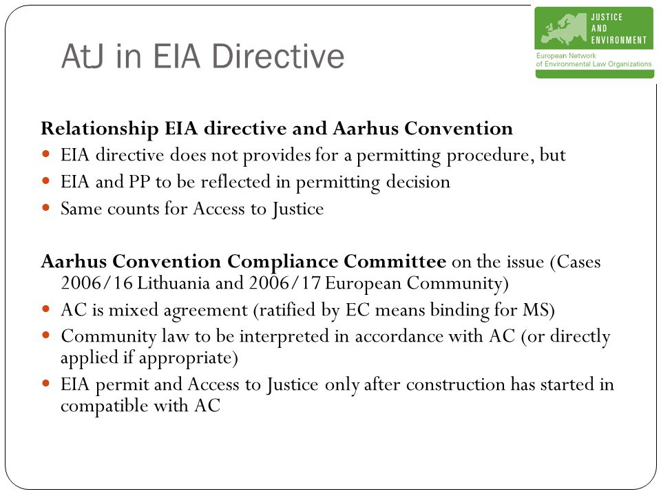 AtJ in EIA Directive Relationship EIA directive and Aarhus Convention EIA directive does not provides for a permitting procedure, but EIA and PP to be reflected in permitting decision Same counts for Access to Justice Aarhus Convention Compliance Committee on the issue (Cases 2006/16 Lithuania and 2006/17 European Community) AC is mixed agreement (ratified by EC means binding for MS) Community law to be interpreted in accordance with AC (or directly applied if appropriate) EIA permit and Access to Justice only after construction has started in compatible with AC