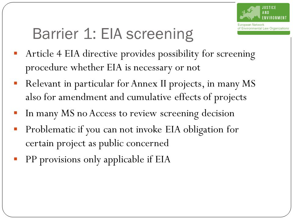 Barrier 1: EIA screening  Article 4 EIA directive provides possibility for screening procedure whether EIA is necessary or not  Relevant in particular for Annex II projects, in many MS also for amendment and cumulative effects of projects  In many MS no Access to review screening decision  Problematic if you can not invoke EIA obligation for certain project as public concerned  PP provisions only applicable if EIA