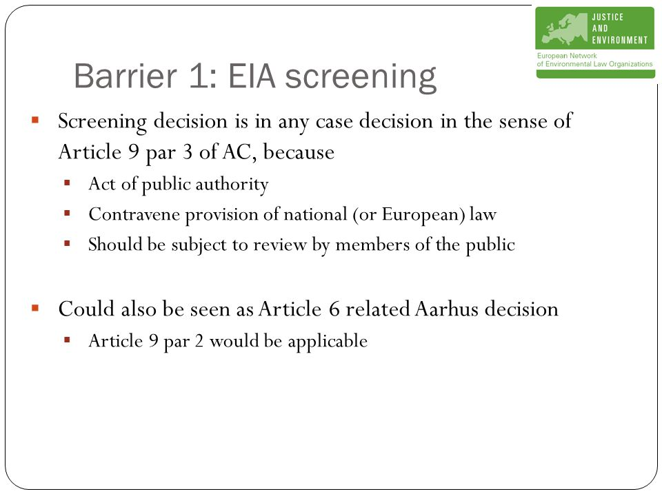 Barrier 1: EIA screening  Screening decision is in any case decision in the sense of Article 9 par 3 of AC, because  Act of public authority  Contravene provision of national (or European) law  Should be subject to review by members of the public  Could also be seen as Article 6 related Aarhus decision  Article 9 par 2 would be applicable