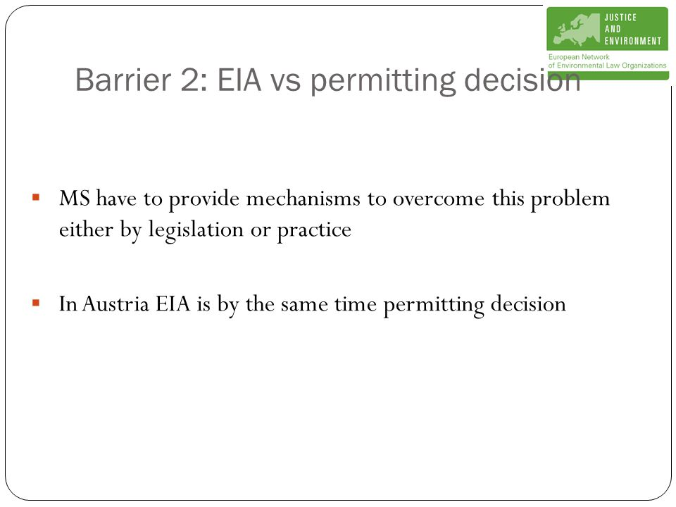 Barrier 2: EIA vs permitting decision  MS have to provide mechanisms to overcome this problem either by legislation or practice  In Austria EIA is by the same time permitting decision
