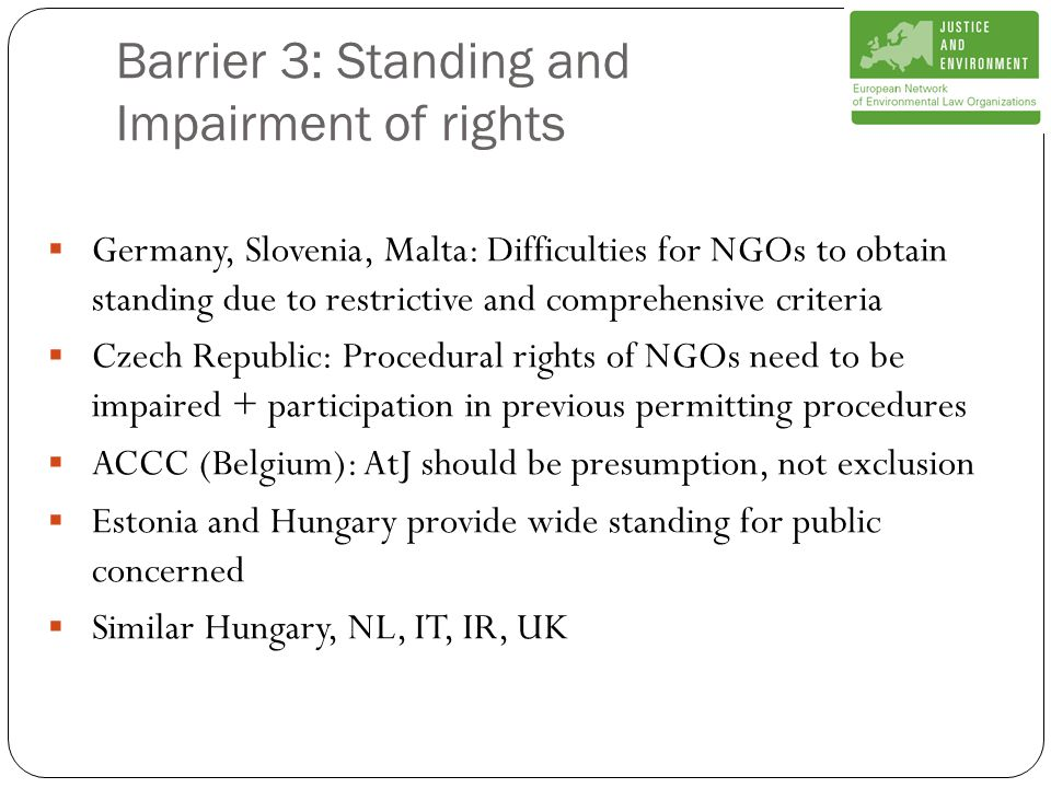 Barrier 3: Standing and Impairment of rights  Germany, Slovenia, Malta: Difficulties for NGOs to obtain standing due to restrictive and comprehensive criteria  Czech Republic: Procedural rights of NGOs need to be impaired + participation in previous permitting procedures  ACCC (Belgium): AtJ should be presumption, not exclusion  Estonia and Hungary provide wide standing for public concerned  Similar Hungary, NL, IT, IR, UK