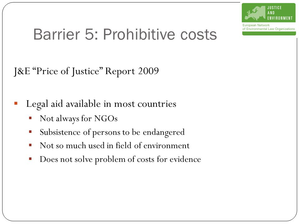 Barrier 5: Prohibitive costs J&E Price of Justice Report 2009  Legal aid available in most countries  Not always for NGOs  Subsistence of persons to be endangered  Not so much used in field of environment  Does not solve problem of costs for evidence