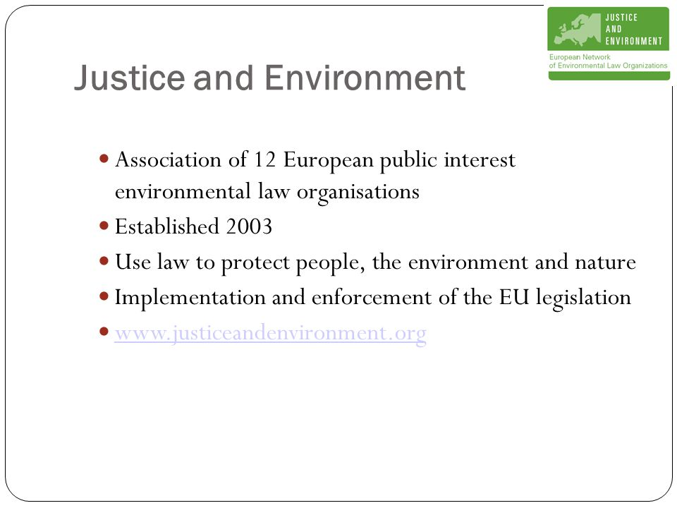 Justice and Environment Association of 12 European public interest environmental law organisations Established 2003 Use law to protect people, the environment and nature Implementation and enforcement of the EU legislation www.justiceandenvironment.org