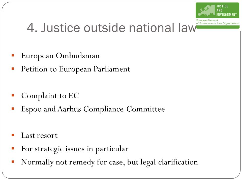 4. Justice outside national law  European Ombudsman  Petition to European Parliament  Complaint to EC  Espoo and Aarhus Compliance Committee  Las