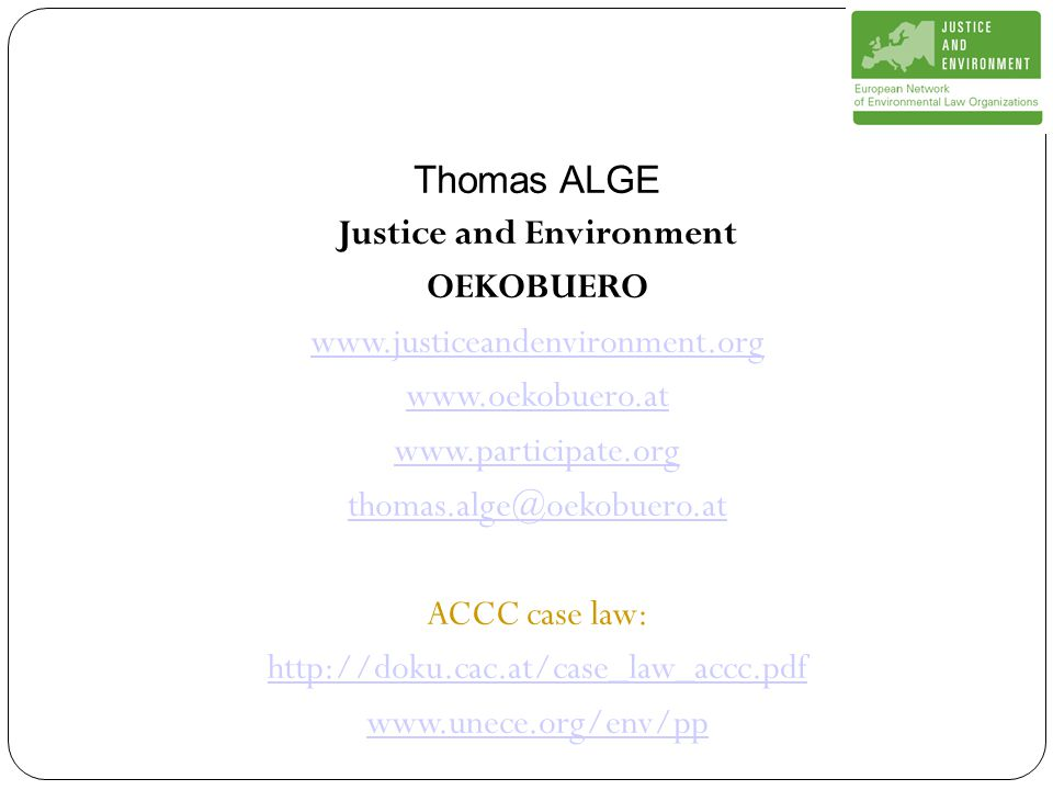 Thomas ALGE Justice and Environment OEKOBUERO www.justiceandenvironment.org www.oekobuero.at www.participate.org thomas.alge@oekobuero.at ACCC case law: http://doku.cac.at/case_law_accc.pdf www.unece.org/env/pp