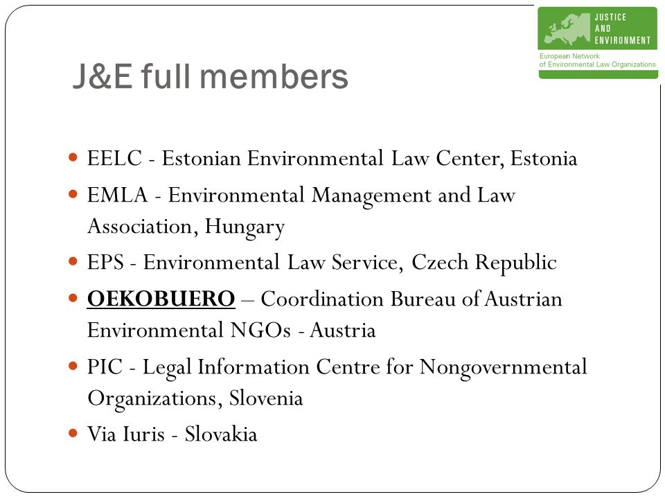 J&E full members EELC - Estonian Environmental Law Center, Estonia EMLA - Environmental Management and Law Association, Hungary EPS - Environmental Law Service, Czech Republic OEKOBUERO – Coordination Bureau of Austrian Environmental NGOs - Austria PIC - Legal Information Centre for Nongovernmental Organizations, Slovenia Via Iuris - Slovakia