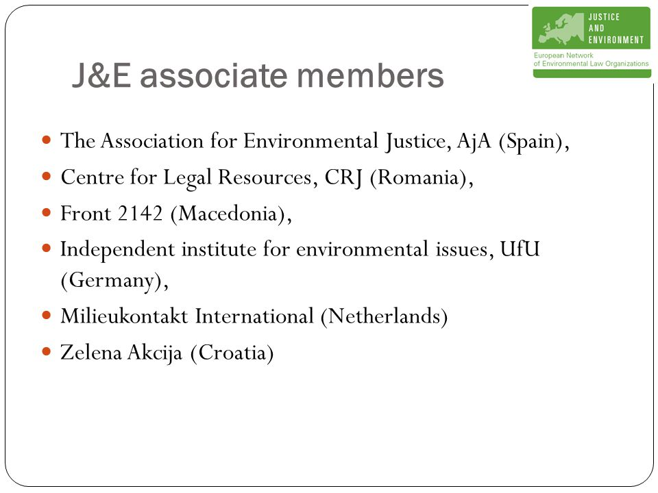 J&E associate members The Association for Environmental Justice, AjA (Spain), Centre for Legal Resources, CRJ (Romania), Front 2142 (Macedonia), Independent institute for environmental issues, UfU (Germany), Milieukontakt International (Netherlands) Zelena Akcija (Croatia)