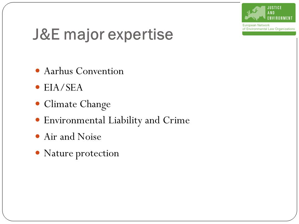 J&E major expertise Aarhus Convention EIA/SEA Climate Change Environmental Liability and Crime Air and Noise Nature protection
