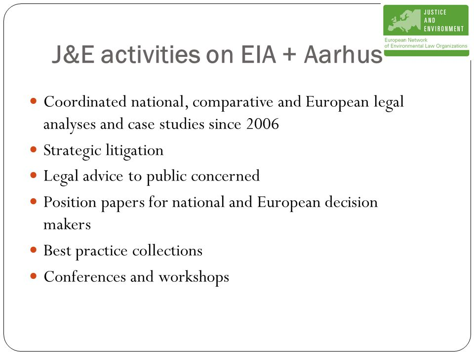 J&E activities on EIA + Aarhus Coordinated national, comparative and European legal analyses and case studies since 2006 Strategic litigation Legal advice to public concerned Position papers for national and European decision makers Best practice collections Conferences and workshops