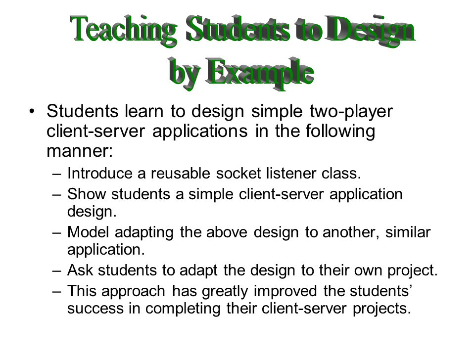 Students learn to design simple two-player client-server applications in the following manner: –Introduce a reusable socket listener class.