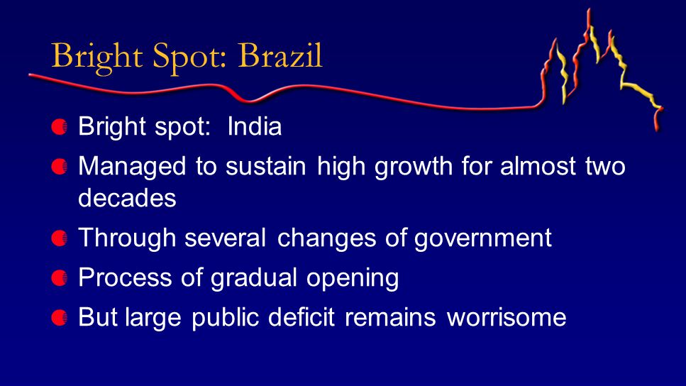 Bright Spot: Brazil Bright spot: India Managed to sustain high growth for almost two decades Through several changes of government Process of gradual opening But large public deficit remains worrisome