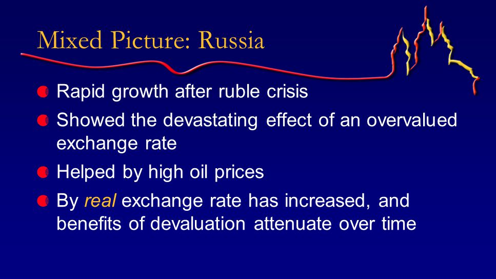 Mixed Picture: Russia Rapid growth after ruble crisis Showed the devastating effect of an overvalued exchange rate Helped by high oil prices By real exchange rate has increased, and benefits of devaluation attenuate over time