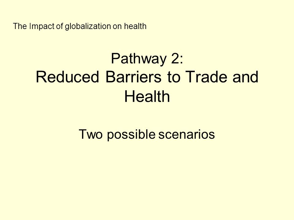 Pathway 2: Reduced Barriers to Trade and Health Two possible scenarios The Impact of globalization on health