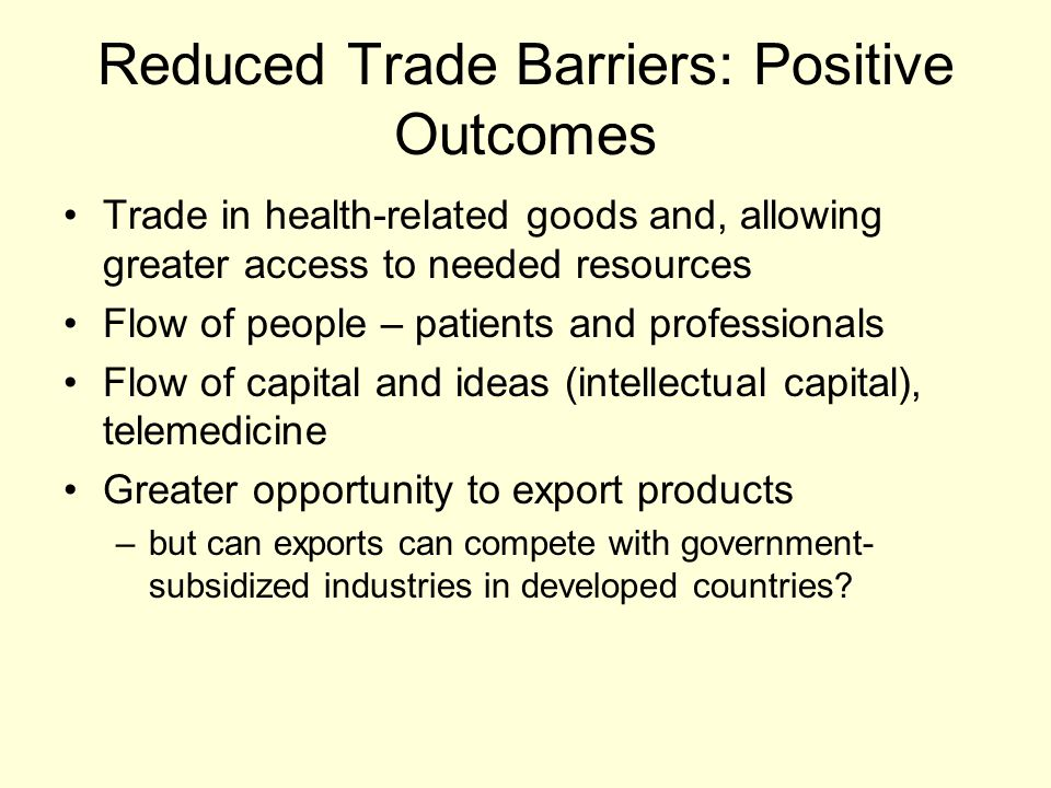 Reduced Trade Barriers: Positive Outcomes Trade in health-related goods and, allowing greater access to needed resources Flow of people – patients and professionals Flow of capital and ideas (intellectual capital), telemedicine Greater opportunity to export products –but can exports can compete with government- subsidized industries in developed countries