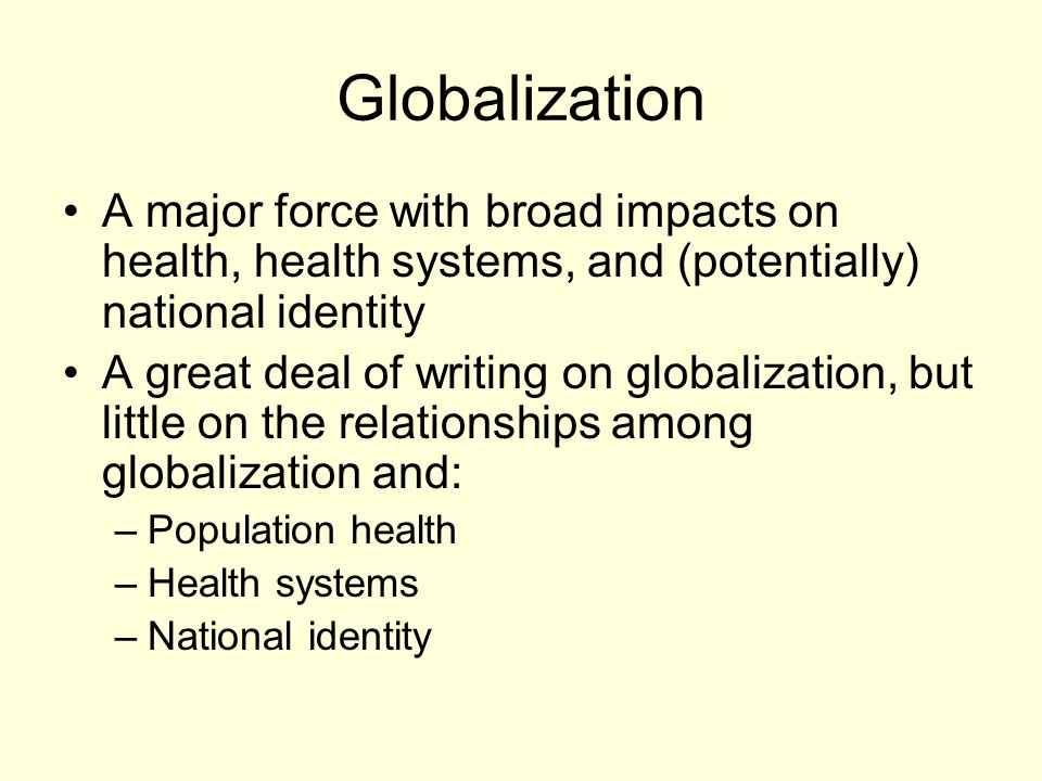 Globalization A major force with broad impacts on health, health systems, and (potentially) national identity A great deal of writing on globalization, but little on the relationships among globalization and: –Population health –Health systems –National identity