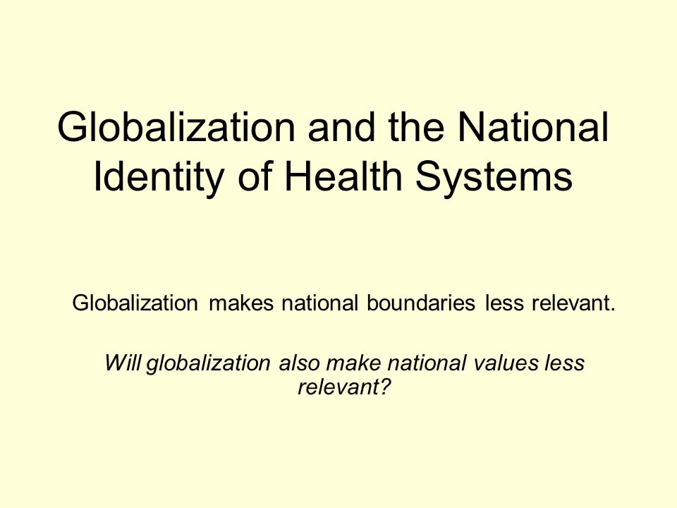 Globalization and the National Identity of Health Systems Globalization makes national boundaries less relevant. Will globalization also make national