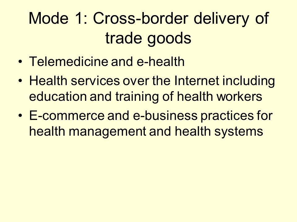 Mode 1: Cross-border delivery of trade goods Telemedicine and e-health Health services over the Internet including education and training of health workers E-commerce and e-business practices for health management and health systems