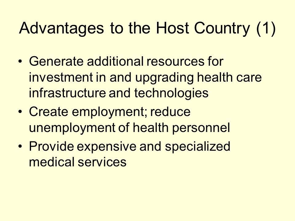 Advantages to the Host Country (1) Generate additional resources for investment in and upgrading health care infrastructure and technologies Create employment; reduce unemployment of health personnel Provide expensive and specialized medical services