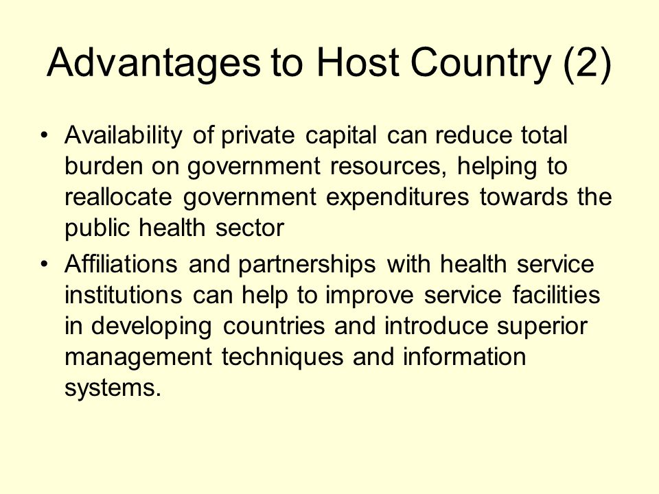 Advantages to Host Country (2) Availability of private capital can reduce total burden on government resources, helping to reallocate government expenditures towards the public health sector Affiliations and partnerships with health service institutions can help to improve service facilities in developing countries and introduce superior management techniques and information systems.