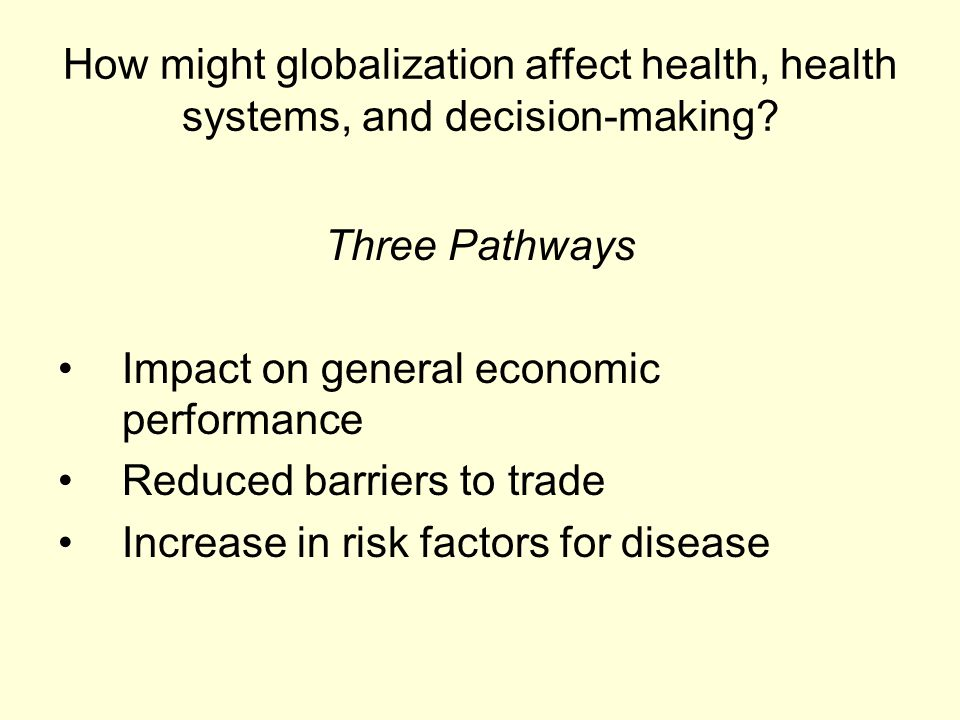 How might globalization affect health, health systems, and decision-making? Three Pathways Impact on general economic performance Reduced barriers to
