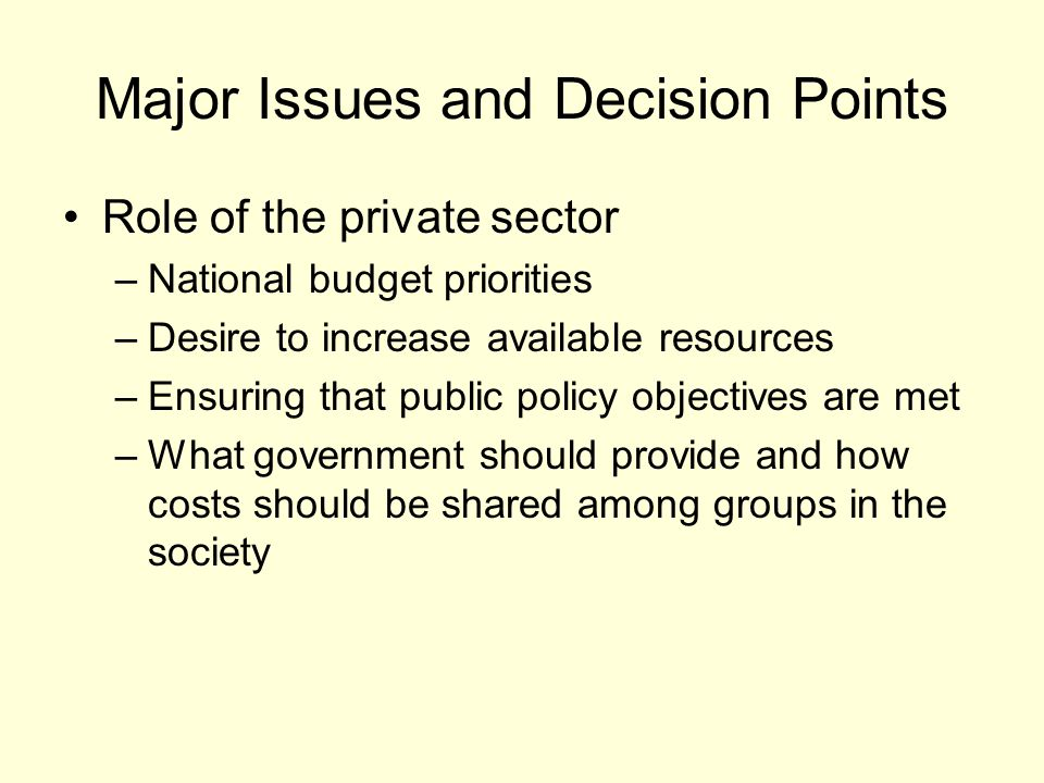 Major Issues and Decision Points Role of the private sector –National budget priorities –Desire to increase available resources –Ensuring that public policy objectives are met –What government should provide and how costs should be shared among groups in the society