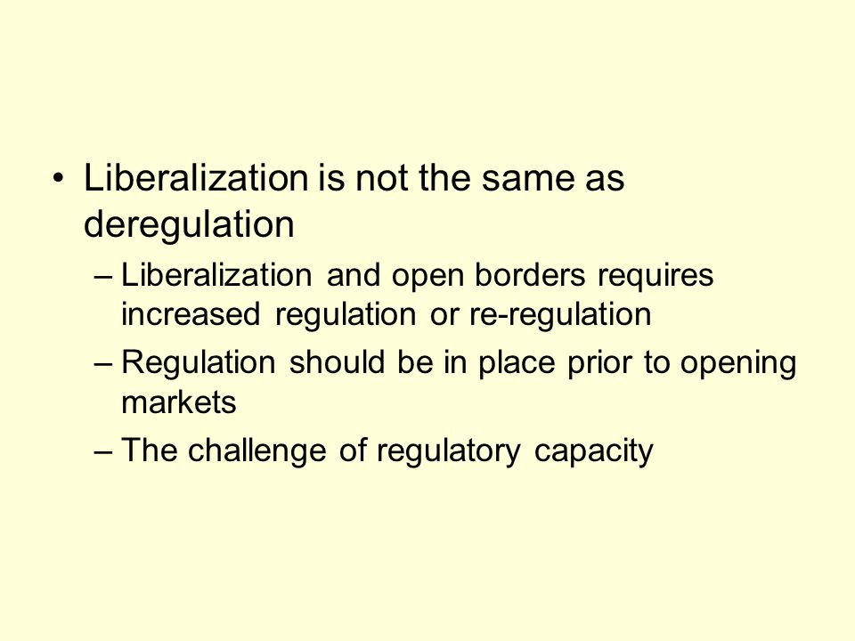 Liberalization is not the same as deregulation –Liberalization and open borders requires increased regulation or re-regulation –Regulation should be in place prior to opening markets –The challenge of regulatory capacity