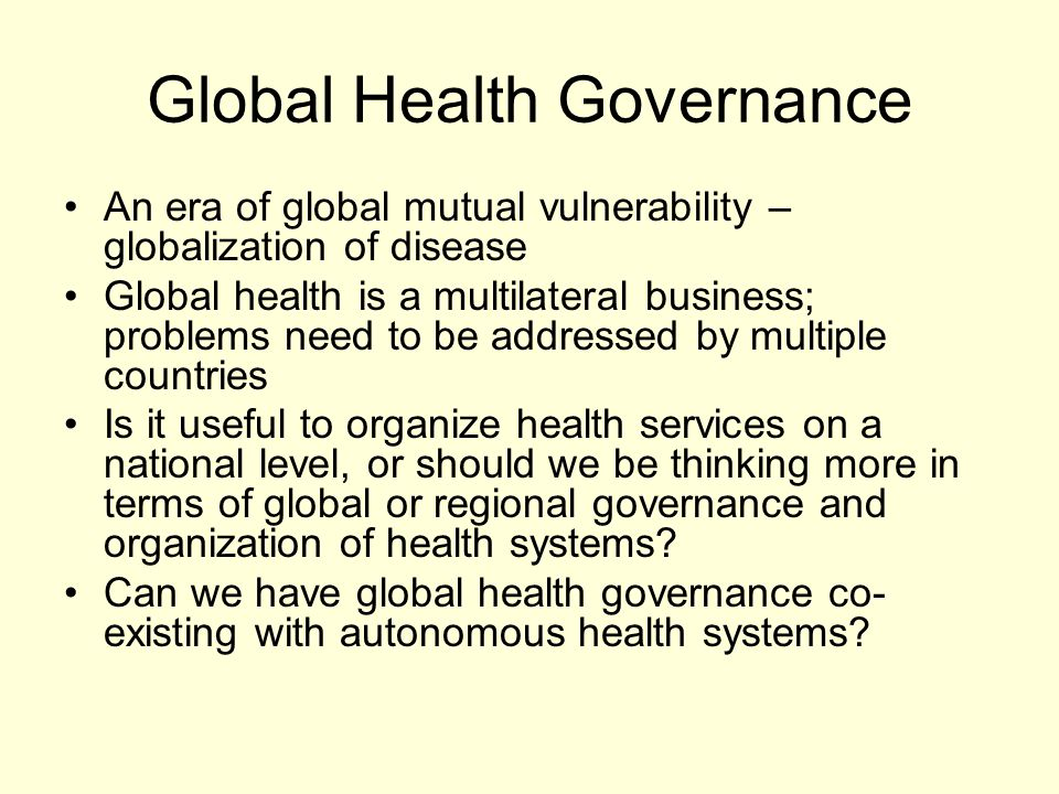 Global Health Governance An era of global mutual vulnerability – globalization of disease Global health is a multilateral business; problems need to be addressed by multiple countries Is it useful to organize health services on a national level, or should we be thinking more in terms of global or regional governance and organization of health systems.