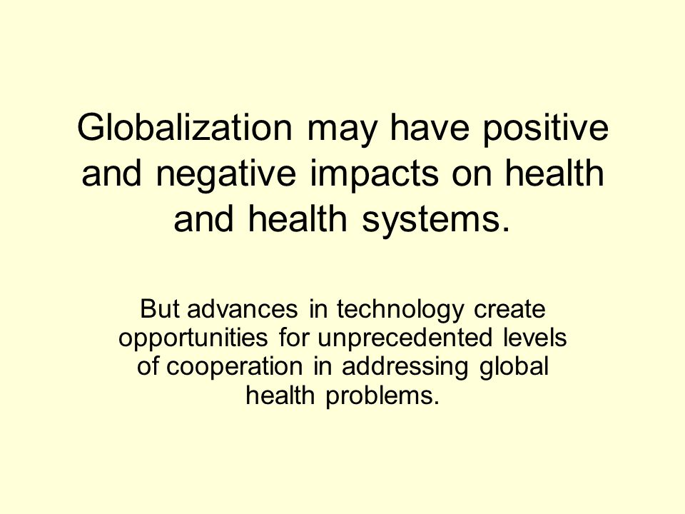 Globalization may have positive and negative impacts on health and health systems.