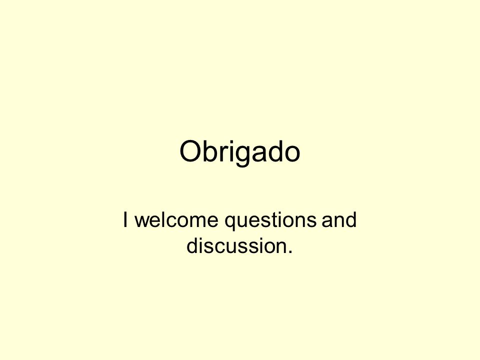Obrigado I welcome questions and discussion.