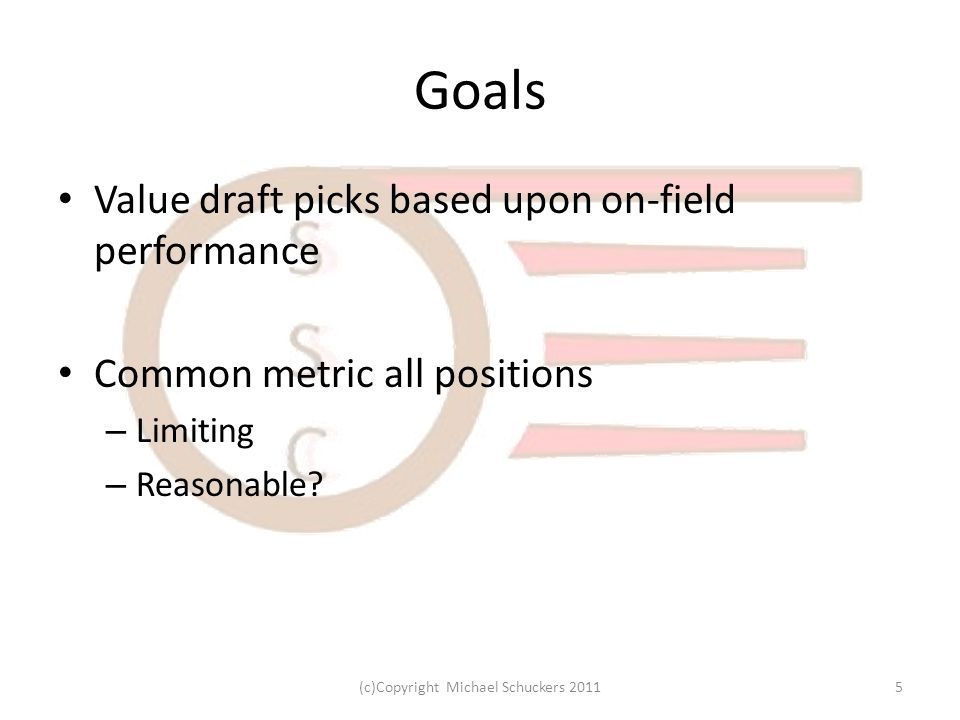 Goals Value draft picks based upon on-field performance Common metric all positions – Limiting – Reasonable.