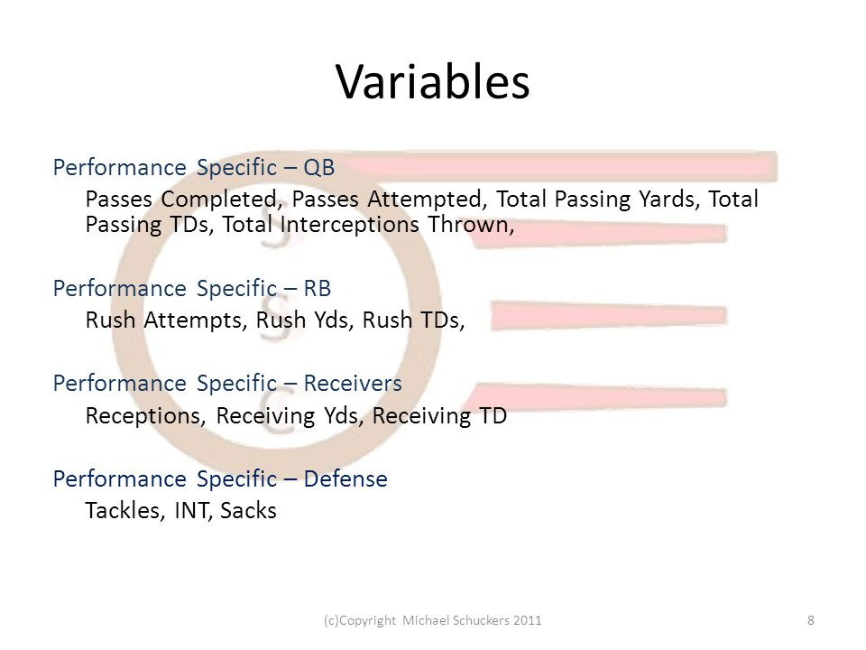 Variables Performance Specific – QB Passes Completed, Passes Attempted, Total Passing Yards, Total Passing TDs, Total Interceptions Thrown, Performance Specific – RB Rush Attempts, Rush Yds, Rush TDs, Performance Specific – Receivers Receptions, Receiving Yds, Receiving TD Performance Specific – Defense Tackles, INT, Sacks 8(c)Copyright Michael Schuckers 2011