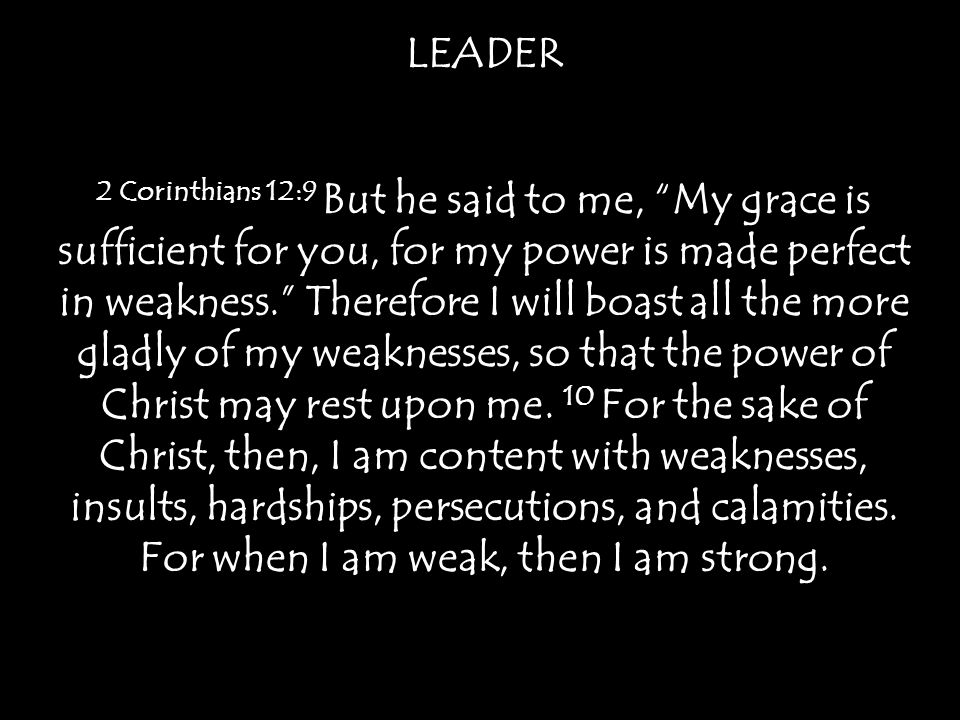 LEADER 2 Corinthians 12:9 But he said to me, My grace is sufficient for you, for my power is made perfect in weakness. Therefore I will boast all the more gladly of my weaknesses, so that the power of Christ may rest upon me.
