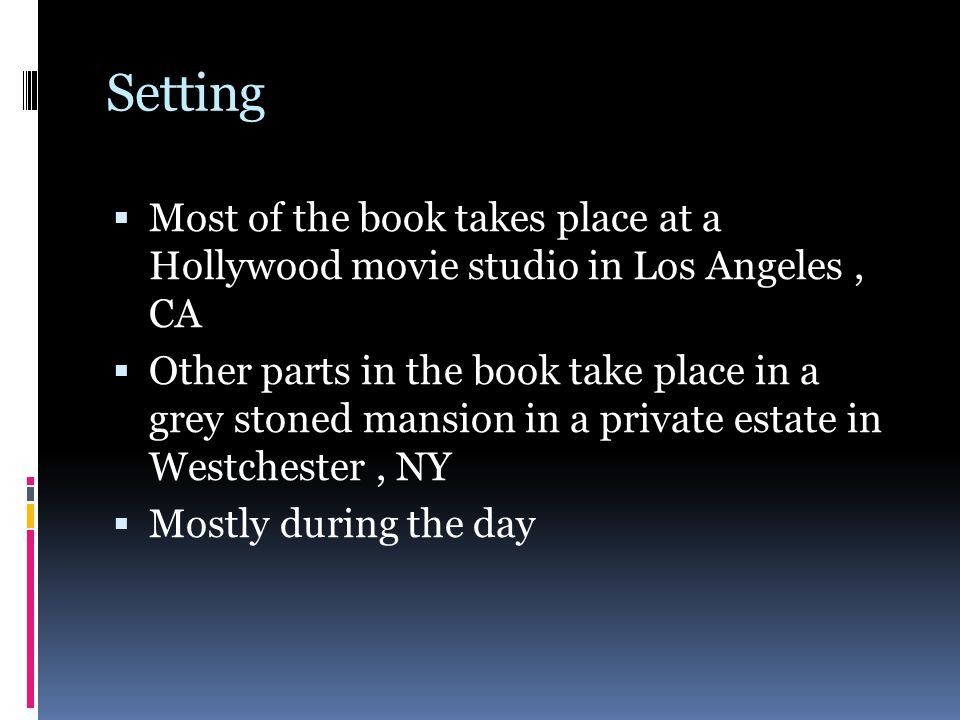 Setting  Most of the book takes place at a Hollywood movie studio in Los Angeles, CA  Other parts in the book take place in a grey stoned mansion in a private estate in Westchester, NY  Mostly during the day