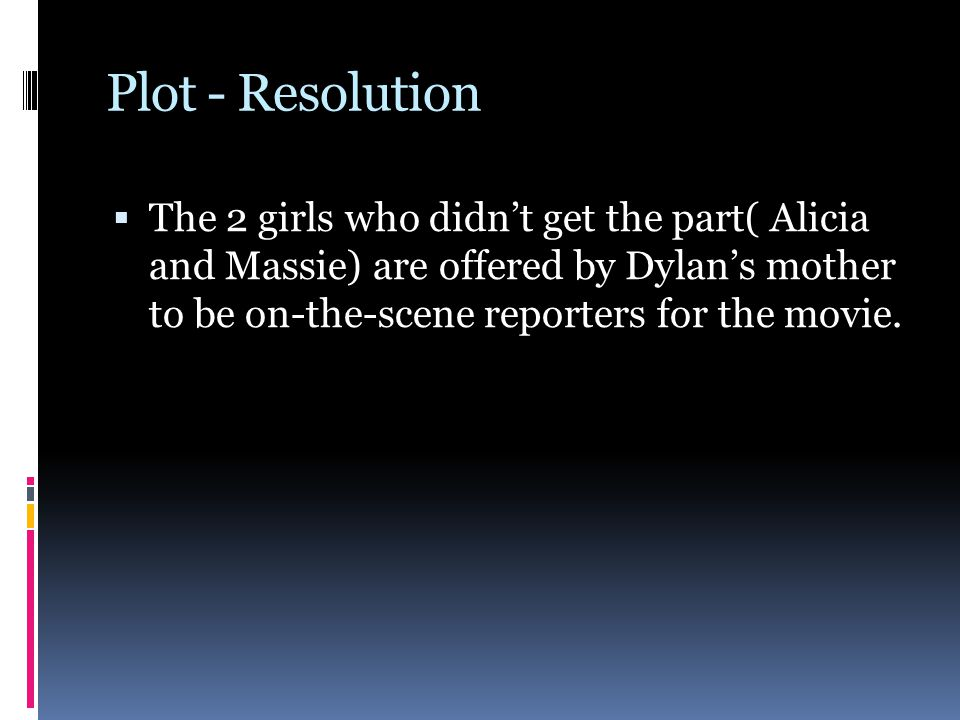 Plot - Resolution  The 2 girls who didn't get the part( Alicia and Massie) are offered by Dylan's mother to be on-the-scene reporters for the movie.