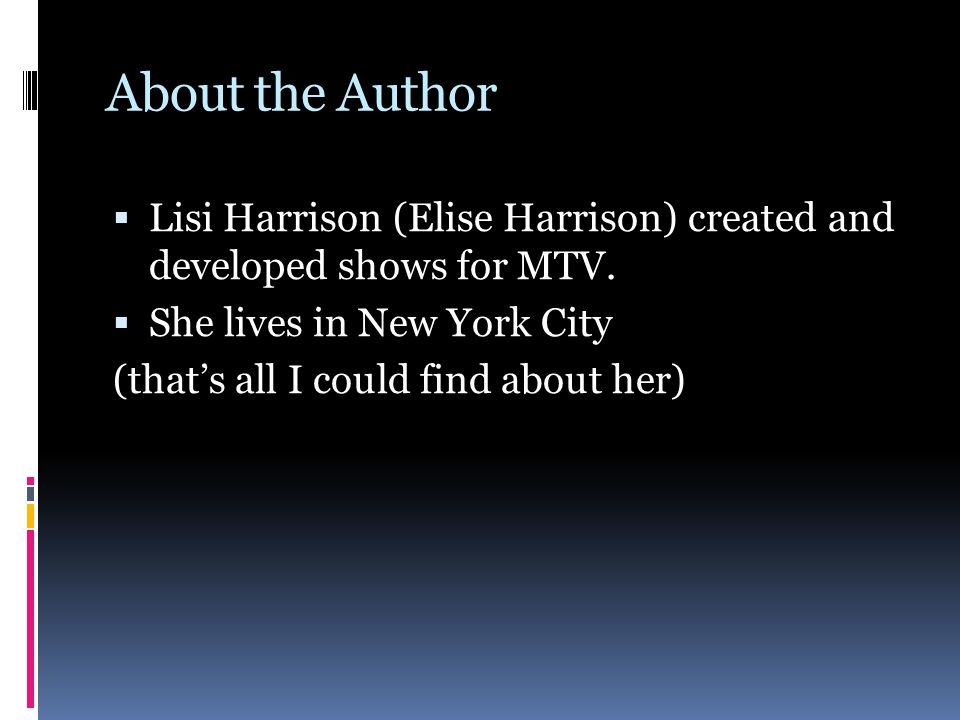 About the Author  Lisi Harrison (Elise Harrison) created and developed shows for MTV.  She lives in New York City (that's all I could find about her