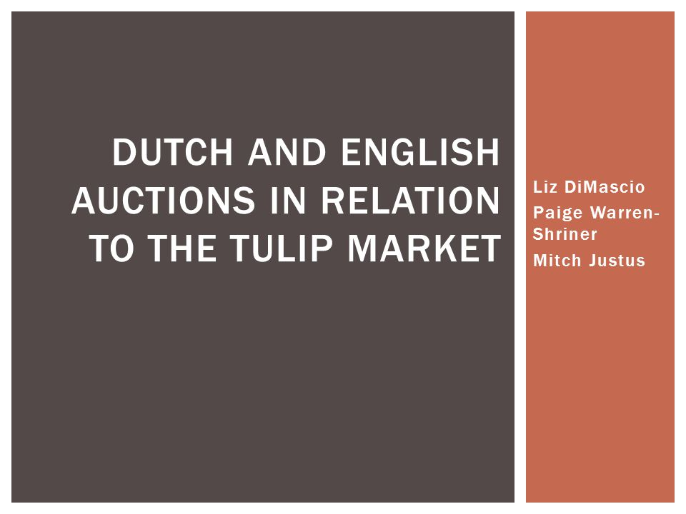 Liz DiMascio Paige Warren- Shriner Mitch Justus DUTCH AND ENGLISH AUCTIONS IN RELATION TO THE TULIP MARKET