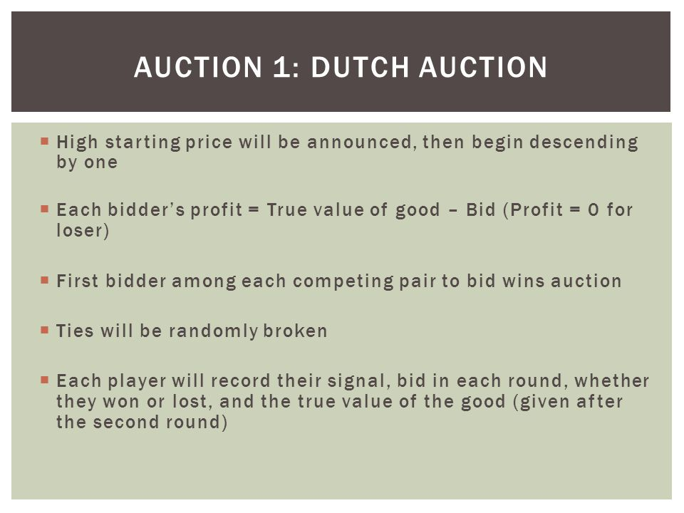  High starting price will be announced, then begin descending by one  Each bidder's profit = True value of good – Bid (Profit = 0 for loser)  First bidder among each competing pair to bid wins auction  Ties will be randomly broken  Each player will record their signal, bid in each round, whether they won or lost, and the true value of the good (given after the second round) AUCTION 1: DUTCH AUCTION