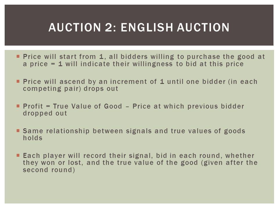  Price will start from 1, all bidders willing to purchase the good at a price = 1 will indicate their willingness to bid at this price  Price will ascend by an increment of 1 until one bidder (in each competing pair) drops out  Profit = True Value of Good – Price at which previous bidder dropped out  Same relationship between signals and true values of goods holds  Each player will record their signal, bid in each round, whether they won or lost, and the true value of the good (given after the second round) AUCTION 2: ENGLISH AUCTION
