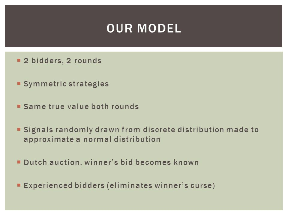  2 bidders, 2 rounds  Symmetric strategies  Same true value both rounds  Signals randomly drawn from discrete distribution made to approximate a normal distribution  Dutch auction, winner's bid becomes known  Experienced bidders (eliminates winner's curse) OUR MODEL