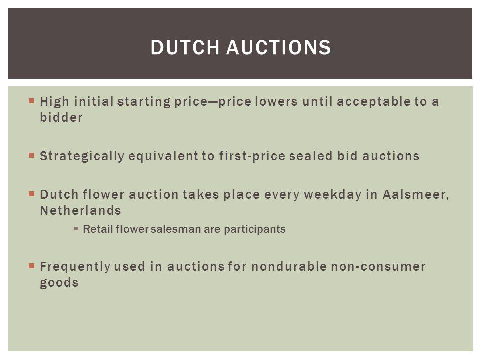  High initial starting price—price lowers until acceptable to a bidder  Strategically equivalent to first-price sealed bid auctions  Dutch flower auction takes place every weekday in Aalsmeer, Netherlands  Retail flower salesman are participants  Frequently used in auctions for nondurable non-consumer goods DUTCH AUCTIONS