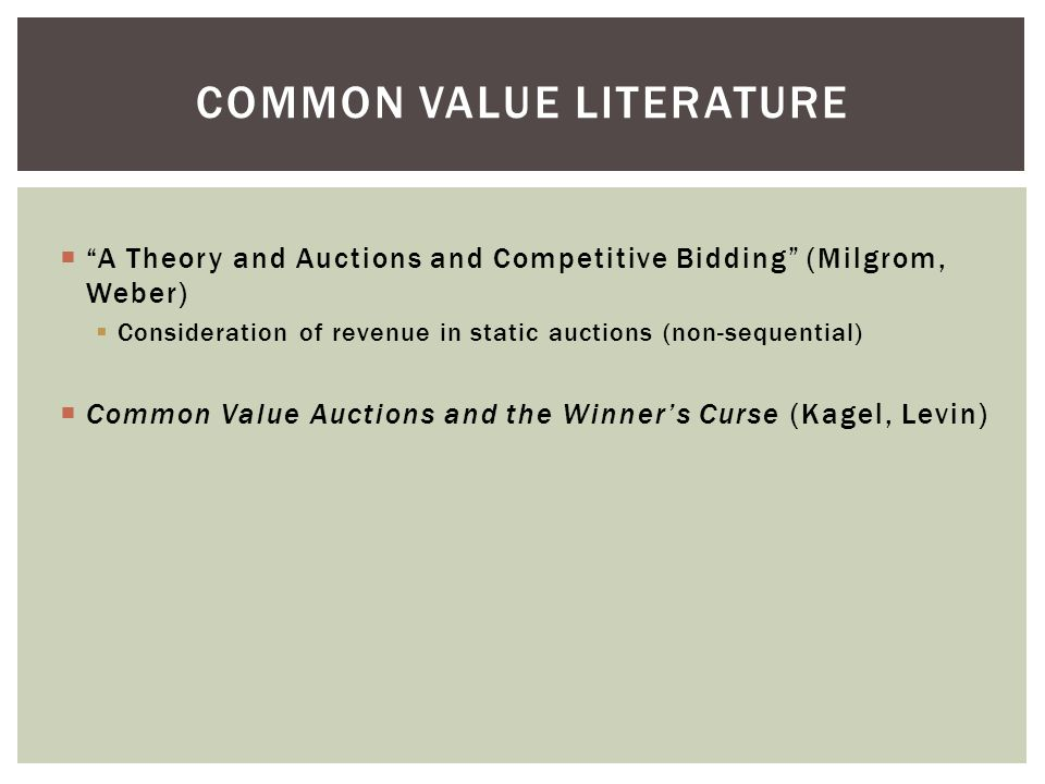  A Theory and Auctions and Competitive Bidding (Milgrom, Weber)  Consideration of revenue in static auctions (non-sequential)  Common Value Auctions and the Winner's Curse (Kagel, Levin) COMMON VALUE LITERATURE