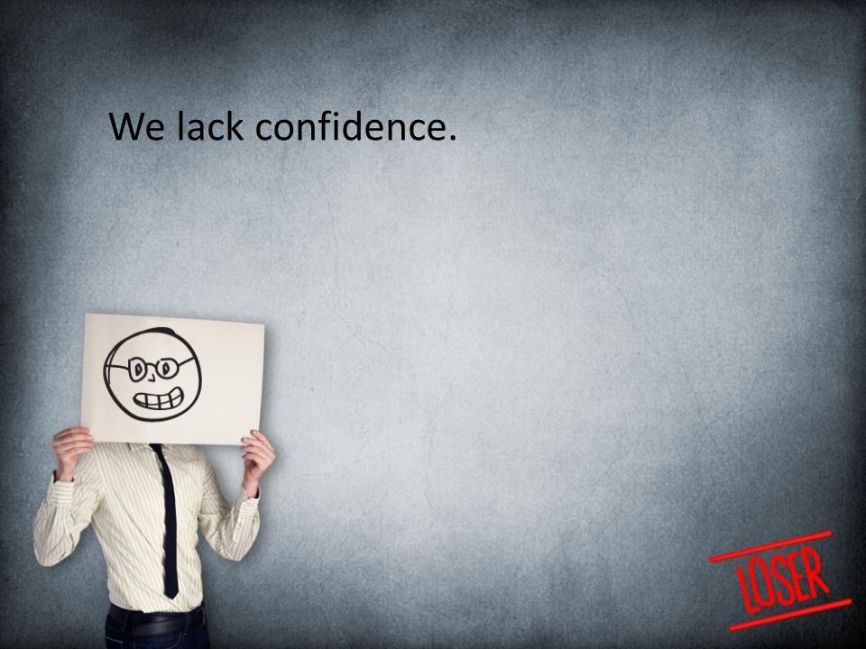We lack confidence.